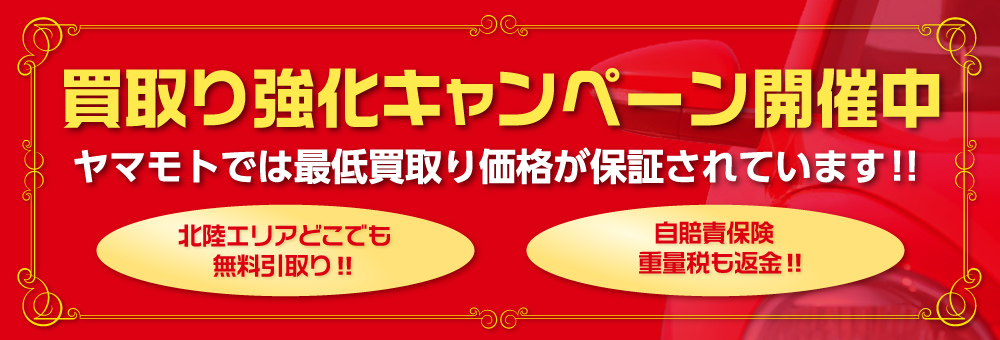 買取り強化キャンペーン開催中|ヤマモトでは最低買取り価格が保証されています|石川県エリアどこでも無料引取り|自賠責保険・重量税も返金